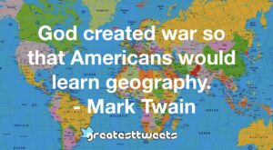 God created war so that Americans would learn geography. - Mark Twain