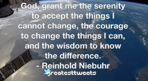 God, grant me the serenity to accept the things I cannot change, the courage to change the things I can, and the wisdom to know the difference. - Reinhold Niebuhr