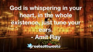 God is whispering in your heart, in the whole existence, just tune your ears. - Amit Ray