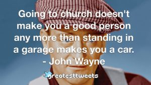 Going to church doesn't make you a good person any more than standing in a garage makes you a car. - John Wayne