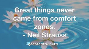 Great things never came from comfort zones. - Neil Strauss