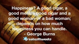 Happiness? A good cigar, a good meal, a good cigar and a good woman-or a bad woman; depends on how much happiness you can handle. - George Burns