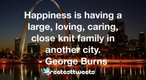 Happiness is having a large, loving, caring, close knit family in another city. - George Burns