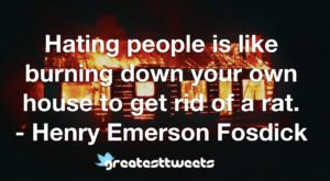 Hating people is like burning down your own house to get rid of a rat. - Henry Emerson Fosdick