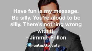 Have fun is my message. Be silly. You're aloud to be silly. There's nothing wrong with it. - Jimmie Fallon