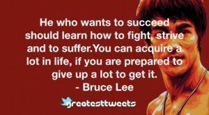 He who wants to succeed should learn how to fight, strive and to suffer.You can acquire a lot in life, if you are prepared to give up a lot to get it. - Bruce Lee