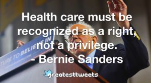 Health care must be recognized as a right, not a privilege. - Bernie Sanders