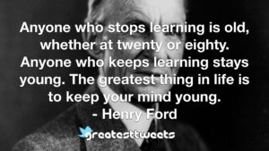 Anyone who stops learning is old, whether at twenty or eighty. Anyone who keeps learning stays young. The greatest thing in life is to keep your mind young.- Henry Ford.001