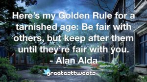 Here's my Golden Rule for a tarnished age: Be fair with others, but keep after them until they're fair with you. - Alan Alda