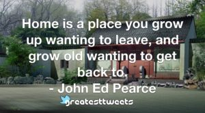 Home is a place you grow up wanting to leave, and grow old wanting to get back to. - John Ed Pearce