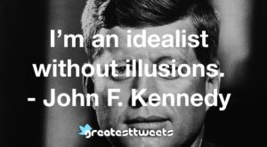 I'm an idealist without illusions. - John F. Kennedy