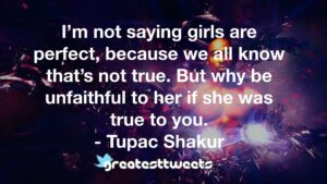 I'm not saying girls are perfect, because we all know that's not true. But why be unfaithful to her if she was true to you. - Tupac Shakur