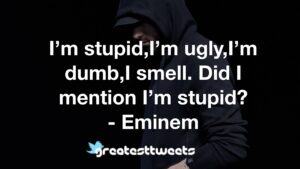I'm stupid,I'm ugly,I'm dumb,I smell. Did I mention I'm stupid? - Eminem