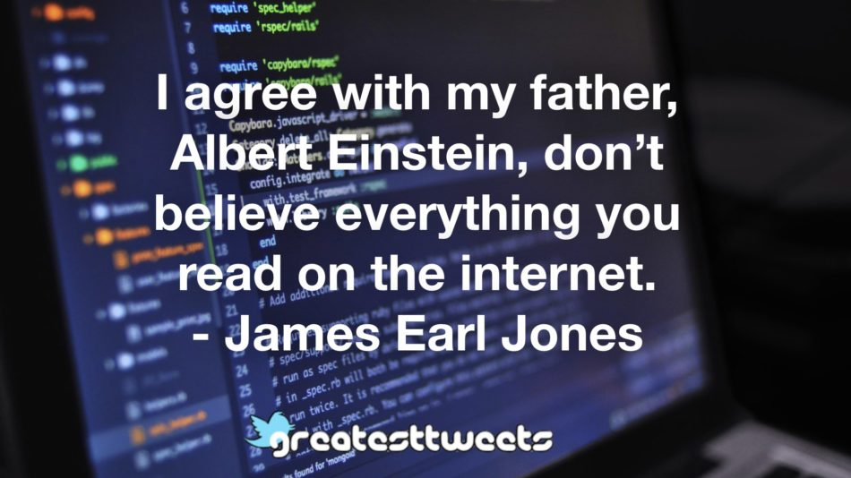 I agree with my father, Albert Einstein, don't believe everything you read on the internet. - James Earl Jones