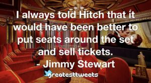 I always told Hitch that it would have been better to put seats around the set and sell tickets. - Jimmy Stewart