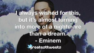 I always wished for this, but it's almost turning into more of a nightmare than a dream. - Eminem