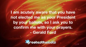 I am acutely aware that you have not elected me as your President by your ballots, so I ask you to confirm me with your prayers. - Gerald Ford