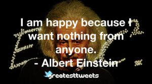 I am happy because I want nothing from anyone. - Albert Einstein