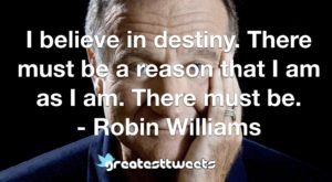 I believe in destiny. There must be a reason that I am as I am. There must be. - Robin Williams