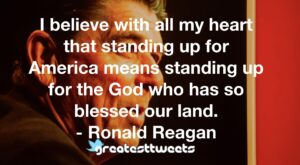 I believe with all my heart that standing up for America means standing up for the God who has so blessed our land. - Ronald Reagan