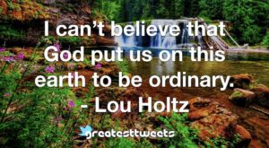 I can't believe that God put us on this earth to be ordinary. - Lou Holtz