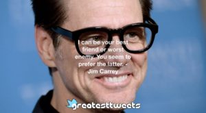 I can be your best friend or worst enemy. You seem to prefer the latter. - Jim Carrey