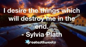 I desire the things which will destroy me in the end. - Sylvia Plath