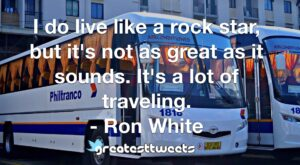 I do live like a rock star, but it's not as great as it sounds. It's a lot of traveling. - Ron White