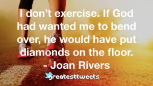 I don't exercise. If God had wanted me to bend over, he would have put diamonds on the floor. - Joan Rivers