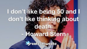 I don't like being 50 and I don't like thinking about death. - Howard Stern