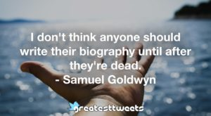I don't think anyone should write their biography until after they're dead. - Samuel Goldwyn