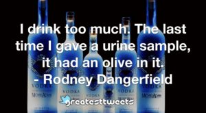 I drink too much. The last time I gave a urine sample, it had an olive in it. - Rodney Dangerfield
