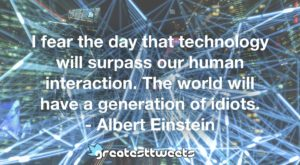 I fear the day that technology will surpass our human interaction. The world will have a generation of idiots. - Albert Einstein