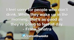 I feel sorry for people who don't drink. When they wake up in the morning, that's as good as they're going to feel all day. - Frank Sinatra
