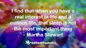 I find that when you have a real interest in life and a curious life, that sleep is not the most important thing - Martha Stewart