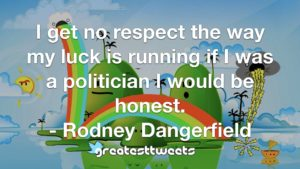 I get no respect the way my luck is running if I was a politician I would be honest. - Rodney Dangerfield