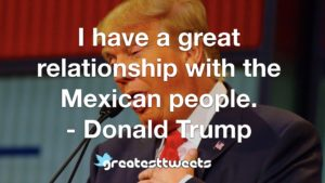 I have a great relationship with the Mexican people. - Donald Trump