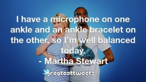 I have a microphone on one ankle and an ankle bracelet on the other, so I'm well balanced today. - Martha Stewart