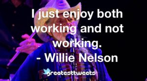 I just enjoy both working and not working. - Willie Nelson