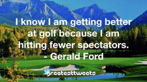I know I am getting better at golf because I am hitting fewer spectators. - Gerald Ford