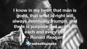 I know in my heart that man is good, that what is right will always eventually triumph, and there is purpose and worth to each and every life. - Ronald Reagan
