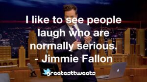 I like to see people laugh who are normally serious. - Jimmie Fallon