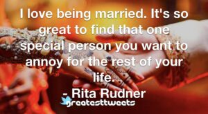I love being married. It's so great to find that one special person you want to annoy for the rest of your life. - Rita Rudner