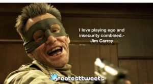 I love playing ego and insecurity combined.- Jim Carrey