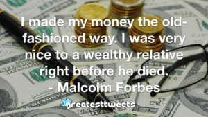 I made my money the old-fashioned way. I was very nice to a wealthy relative right before he died. - Malcolm Forbes
