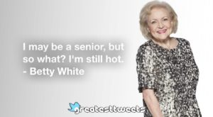 Betty White Quotes - https://www.greatesttweets.com/i-may-be-a-senior-but-so-what-im-still-hot/funny/
