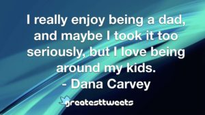 I really enjoy being a dad, and maybe I took it too seriously, but I love being around my kids. - Dana Carvey