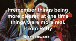 I remember things being more clearer, at one time things were more real. - Tom Petty
