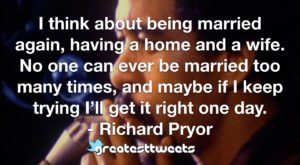 I think about being married again, having a home and a wife. No one can ever be married too many times, and maybe if I keep trying I'll get it right one day. - Richard Pryor