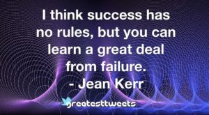 I think success has no rules, but you can learn a great deal from failure. - Jean Kerr